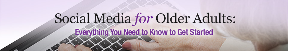 Social Media for Older Adults: Everything You Need to Know to Get Started